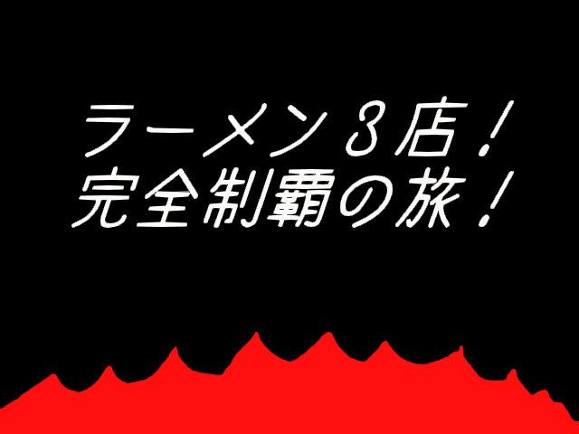 ラーメン3店!完全制覇の旅!